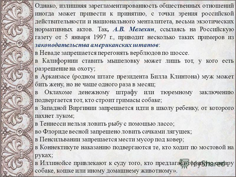 Однако, излишняя за регламентированность общественных отношений иногда может привести к принятию, с точки зрения российской действительности и национального менталитета, весьма экзотических нормативных актов. Так, А.В. Мелехин, ссылаясь на Российскую