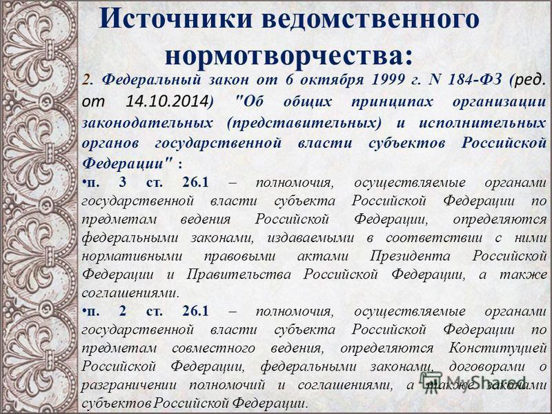 Источники ведомственного нормотворчества: 2. Федеральный закон от 6 октября 1999 г. N 184-ФЗ ( ред. от 14.10.2014 )