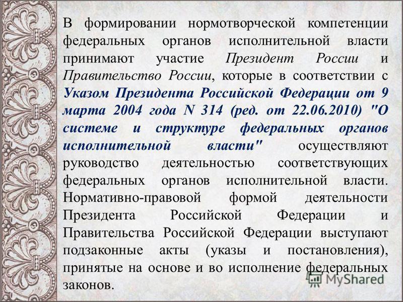 В формировании нормотворческой компетенции федеральных органов исполнительной власти принимают участие Президент России и Правительство России, которые в соответствии с Указом Президента Российской Федерации от 9 марта 2004 года N 314 (ред. от 22.06.