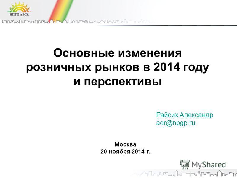 Основные изменения розничных рынков в 2014 году и перспективы Москва 20 ноября 2014 г. Райсих Александр aer@npgp.ru