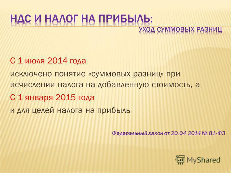 С 1 июля 2014 года исключено понятие «суммовых разниц» при исчислении налога на добавленную стоимость, а С 1 января 2015 года и для целей налога на прибыль Федеральный закон от 20.04.2014 81-ФЗ