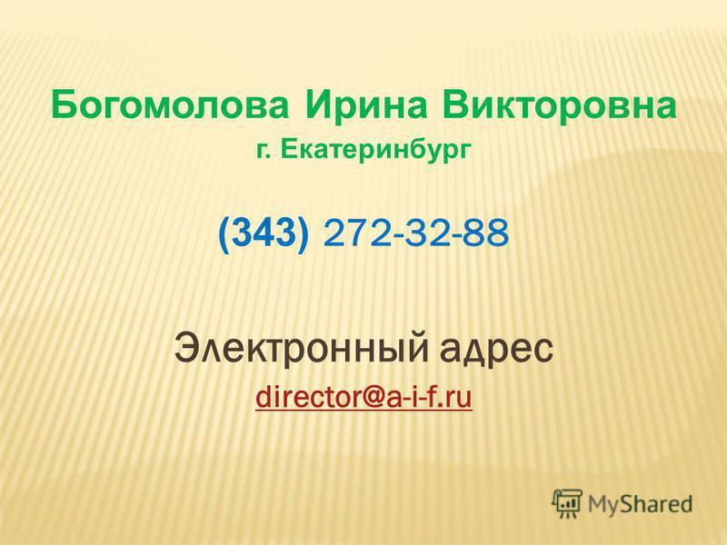 Богомолова Ирина Викторовна г. Екатеринбург (343) 272-32-88 Электронный адрес director@a-i-f.ru