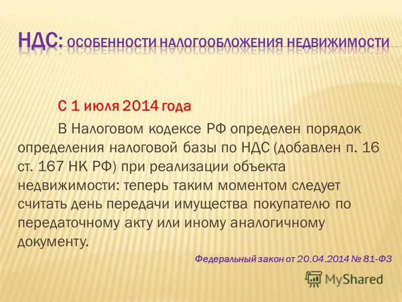 С 1 июля 2014 года В Налоговом кодексе РФ определен порядок определения налоговой базы по НДС (добавлен п. 16 ст. 167 НК РФ) при реализации объекта недвижимости: теперь таким моментом следует считать день передачи имущества покупателю по передаточном