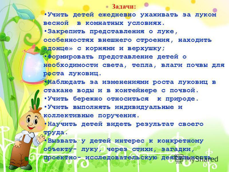 Задачи: Учить детей ежедневно ухаживать за луком весной в комнатных условиях. Закрепить представления о луке, особенностях внешнего строения, находить «донце» с корнями и верхушку; Формировать представление детей о необходимости света, тепла, влаги п