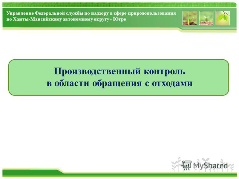 Управление Федеральной службы по надзору в сфере природопользования по Ханты-Мансийскому автономному округу - Югре Производственный контроль в области обращения с отходами