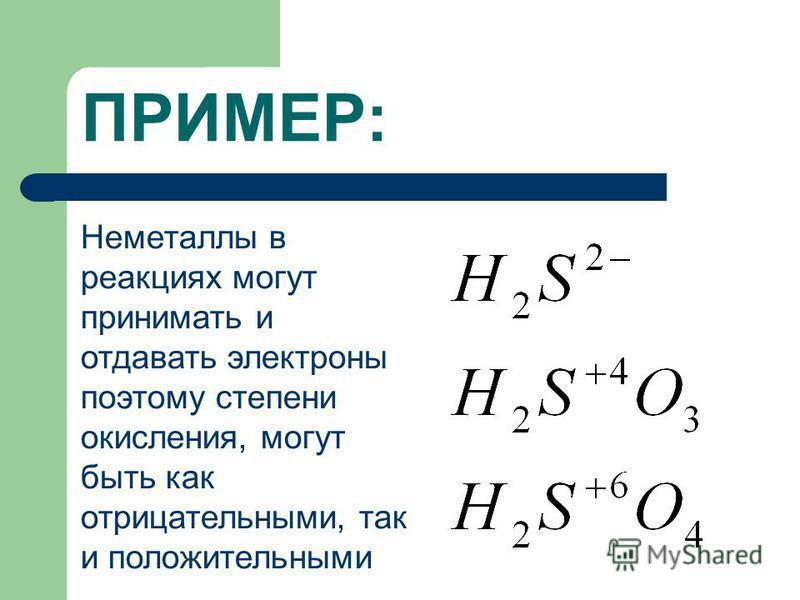 ПРИМЕР: Неметаллы в реакциях могут принимать и отдавать электроны поэтому степени окисления, могут быть как отрицательными, так и положительными