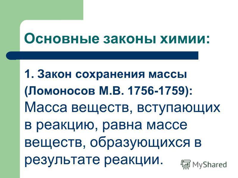Основные законы химии: 1. Закон сохранения массы (Ломоносов М.В. 1756-1759): Масса веществ, вступающих в реакцию, равна массе веществ, образующихся в результате реакции.