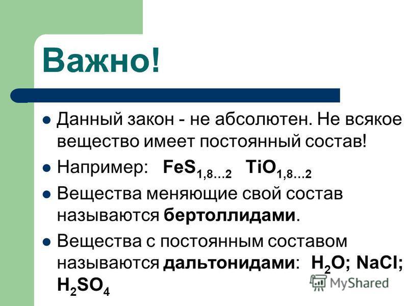 Важно! Данный закон - не абсолютен. Не всякое вещество имеет постоянный состав! Например: FeS 1,8…2 TiO 1,8…2 Вещества меняющие свой состав называются бертоллидами. Вещества с постоянным составом называются дальтонидами: Н 2 О; NaCI; H 2 SO 4