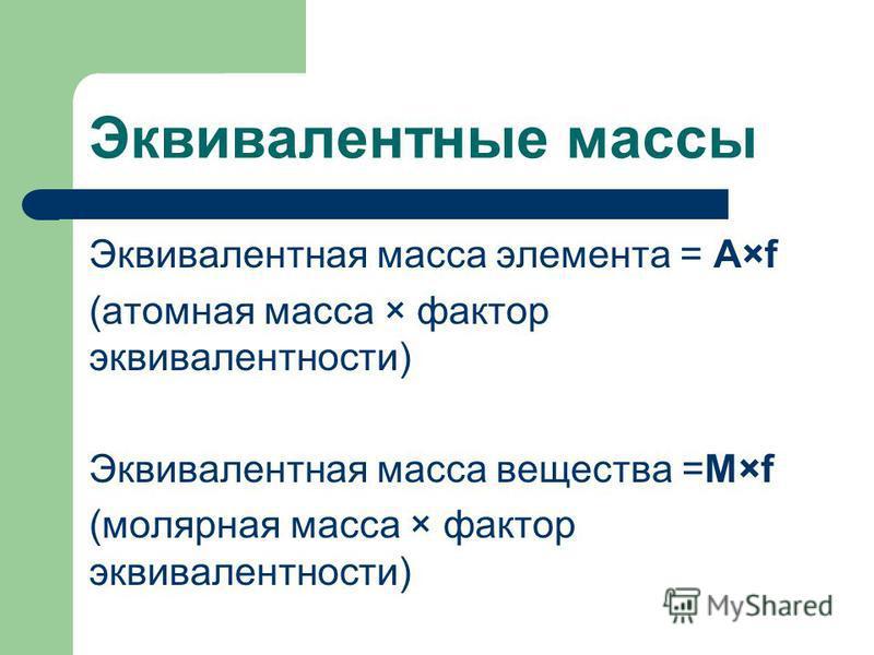 Эквивалентные массы Эквивалентная масса элемента = А×f (атомная масса × фактор эквивалентности) Эквивалентная масса вещества =М×f (молярная масса × фактор эквивалентности)