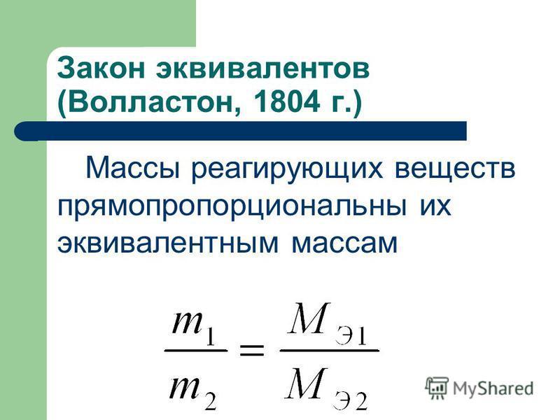 Закон эквивалентов (Волластон, 1804 г.) Массы реагирующих веществ прямо пропорциональны их эквивалентным массам