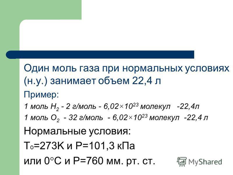 Один моль газа при нормальных условиях (н.у.) занимает объем 22,4 л Пример: 1 моль Н 2 - 2 г/моль - 6,02×10 23 молекул -22,4 л 1 моль O 2 - 32 г/моль - 6,02×10 23 молекул -22,4 л Нормальные условия: T o =273K и Р=101,3 к Па или 0°С и Р=760 мм. рт. ст