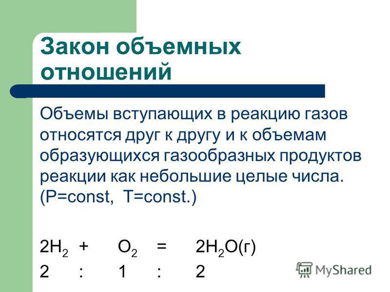 Закон объемных отношений Объемы вступающих в реакцию газов относятся друг к другу и к объемам образующихся газообразных продуктов реакции как небольшие целые числа. (Р=const, T=const.) 2H 2 +O 2 =2H 2 O(г) 2:1:2