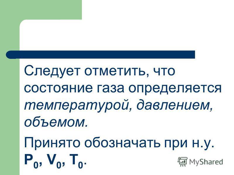 Следует отметить, что состояние газа определяется температурой, давлением, объемом. Принято обозначать при н.у. P 0, V 0, T 0.