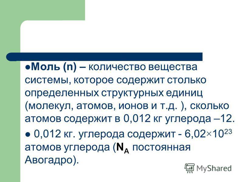 Моль (n) – количество вещества системы, которое содержит столько определенных структурных единиц (молекул, атомов, ионов и т.д. ), сколько атомов содержит в 0,012 кг углерода –12. 0,012 кг. углерода содержит - 6,02×10 23 атомов углерода (N А постоянн