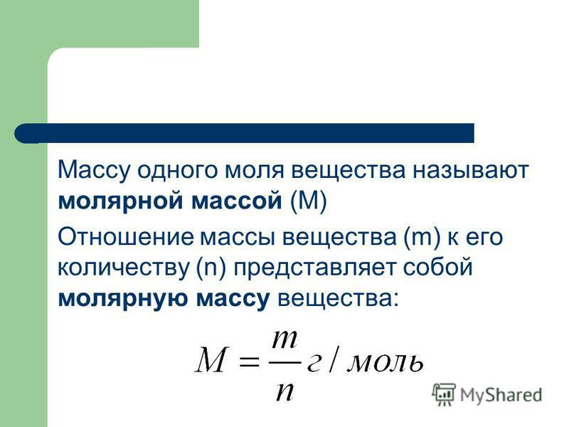 Массу одного моля вещества называют молярной массой (М) Отношение массы вещества (m) к его количеству (n) представляет собой молярную массу вещества:
