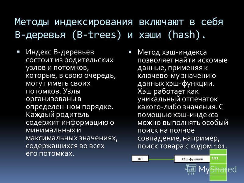 Методы индексирования включают в себя В-деревья (B-trees) и хэши (hash). Индекс В-деревьев состоит из родительских узлов и потомков, которые, в свою очередь, могут иметь своих потомков. Узлы организованы в определен-ном порядке. Каждый родитель содер
