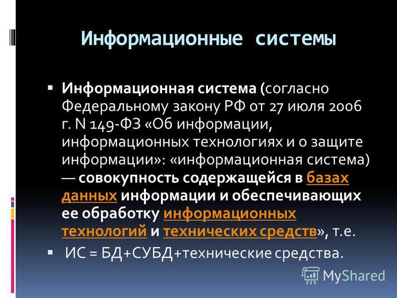 Информационные системы Информационная система (согласно Федеральному закону РФ от 27 июля 2006 г. N 149-ФЗ «Об информации, информационных технологиях и о защите информации»: «информационная система) совокупность содержащейся в базах данных информации