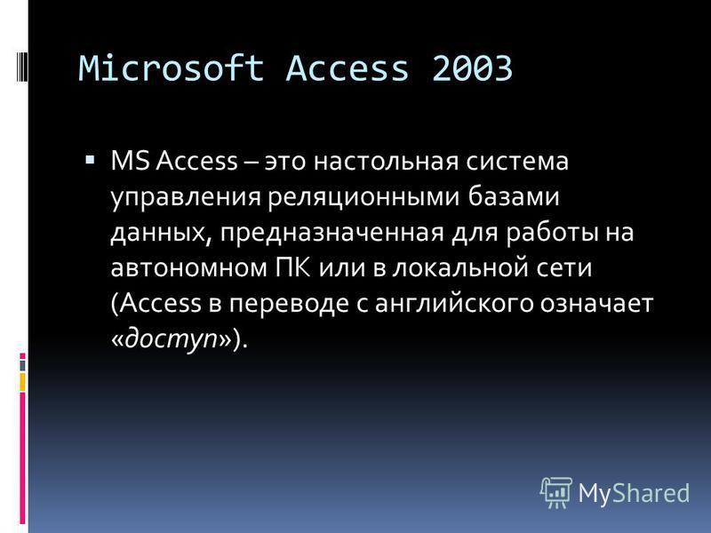 Microsoft Access 2003 MS Access – это настольная система управления реляционными базами данных, предназначенная для работы на автономном ПК или в локальной сети (Access в переводе с английского означает «доступ»).