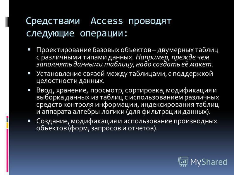 Средствами Access проводят следующие операции: Проектирование базовых объектов – двумерных таблиц с различными типами данных. Например, прежде чем заполнять данными таблицу, надо создать её макет. Установление связей между таблицами, с поддержкой цел