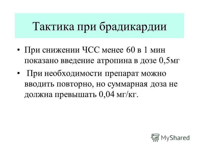 Тактика при брадикардии При снижении ЧСС менее 60 в 1 мин показано введение атропина в дозе 0,5 мг При необходимости препарат можно вводить повторно, но суммарная доза не должна превышать 0,04 мг/кг.