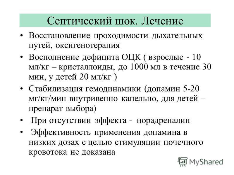 Септический шок. Лечение Восстановление проходимости дыхательных путей, оксигенотерапия Восполнение дефицита ОЦК ( взрослые - 10 мл/кг – кристаллоиды, до 1000 мл в течение 30 мин, у детей 20 мл/кг ) Стабилизация гемодинамики (допамин 5-20 мг/кг/мин в