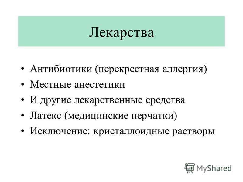 Лекарства Антибиотики (перекрестная аллергия) Местные анестетики И другие лекарственные средства Латекс (медицинские перчатки) Исключение: кристаллоидные растворы