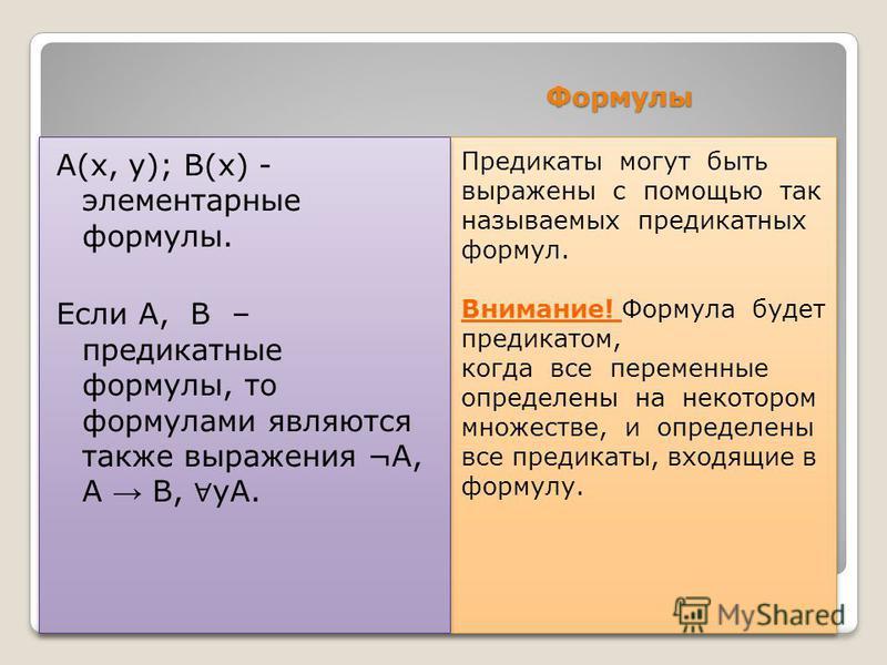 Формулы Предикаты могут быть выражены с помощью так называемых предикатных формул. Внимание! Формула будет предикатом, когда все переменные определены на некотором множестве, и определены все предикаты, входящие в формулу. Предикаты могут быть выраже