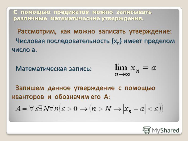 С помощью предикатов можно записывать различные математические утверждения. Рассмотрим, как можно записать утверждение: Числовая последовательность {x n } имеет пределом число a. Математическая запись: Запишем данное утверждение с помощью кванторов и