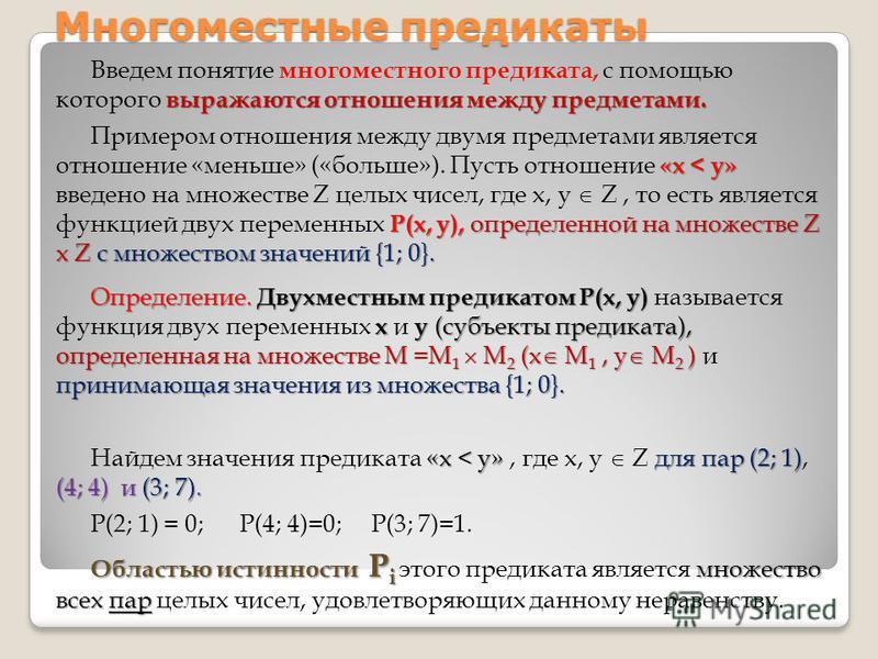 выражаются отношения между предметами. Введем понятие многоместного предиката, с помощью которого выражаются отношения между предметами. «х < у» Р(х, у), определенной на множестве Z х Zс множеством значений {1; 0}. Примером отношения между двумя пред