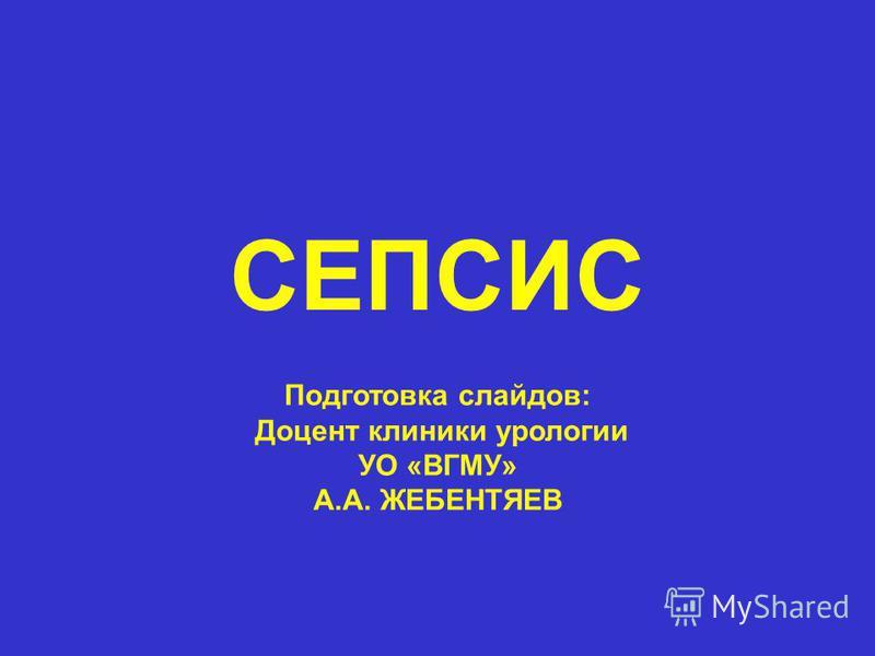 СЕПСИС Подготовка слайдов: Доцент клиники урологии УО «ВГМУ» А.А. ЖЕБЕНТЯЕВ