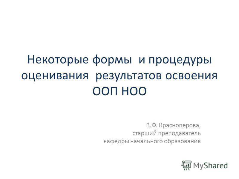 Некоторые формы и процедуры оценивания результатов освоения ООП НОО В.Ф. Красноперова, старший преподаватель кафедры начального образования