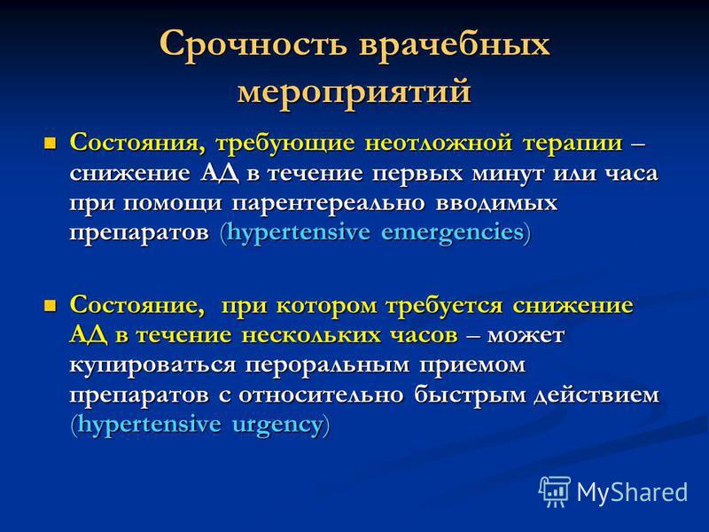 Срочность врачебных мероприятий Состояния, требующие неотложной терапии – снижение АД в течение первых минут или часа при помощи парентерально вводимых препаратов (hypertensive emergencies) Состояния, требующие неотложной терапии – снижение АД в тече