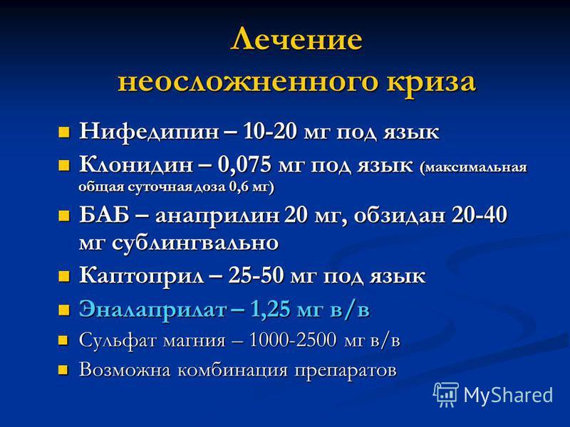 Лечение неосложненного криза Нифедипин – 10-20 мг под язык Нифедипин – 10-20 мг под язык Клонидин – 0,075 мг под язык (максимальная общая суточная доза 0,6 мг) Клонидин – 0,075 мг под язык (максимальная общая суточная доза 0,6 мг) БАБ – анаприлин 20