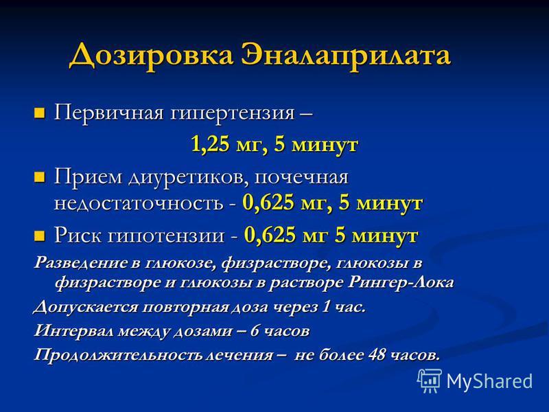 Дозировка Эналаприлата Первичная гипертензия – Первичная гипертензия – 1,25 мг, 5 минут Прием диуретиков, почечная недостаточность - 0,625 мг, 5 минут Прием диуретиков, почечная недостаточность - 0,625 мг, 5 минут Риск гипотензии - 0,625 мг 5 минут Р