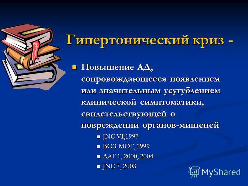 Гипертонический криз - Повышение АД, сопровождающееся появлением или значительным усугублением клинической симптоматики, свидетельствующей о повреждении органов-мишеней Повышение АД, сопровождающееся появлением или значительным усугублением клиническ