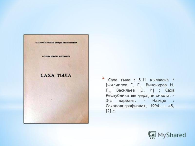 * Саха тыла : 5-11 кыласка / [Филиппов Г. Г., Винокуров И. П., Васильев Ю. И] ; Саха Республикатын үө рэ ҕ ин м-вата. - 3-с вариант. - Намцы : Сахаполиграфиздат, 1994. - 45, [2] с.