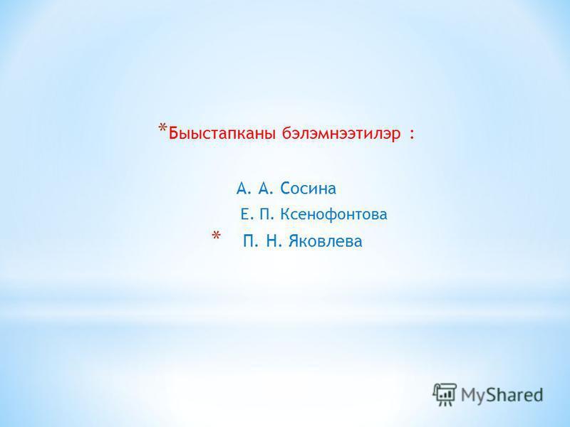 * Быыстапканы бэлэмнэтилэр : А. А. Сосина Е. П. Ксенофонтова * П. Н. Яковлева