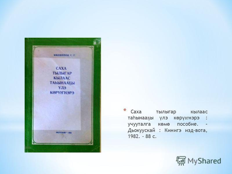 * Саха тылыгар кылас та һ сына ҕ ы ү лэ к ө р ү ҥ нэрэ : учууталга к ө м ө пособие. – Дьокуускай : Кинигэ изд-вата, 1982. - 88 с.