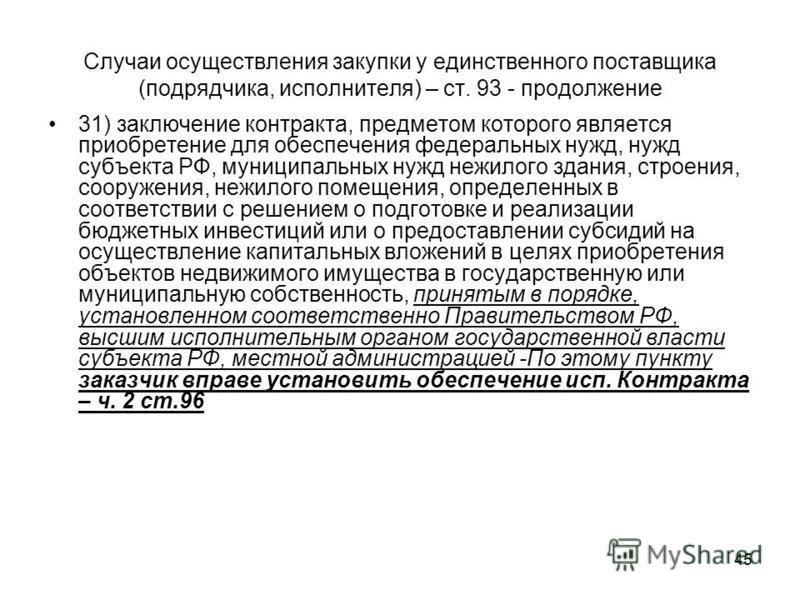45 Случаи осуществления закупки у единственного поставщика (подрядчика, исполнителя) – ст. 93 - продолжение 31) заключение контракта, предметом которого является приобретение для обеспечения федеральных нужд, нужд субъекта РФ, муниципальных нужд нежи