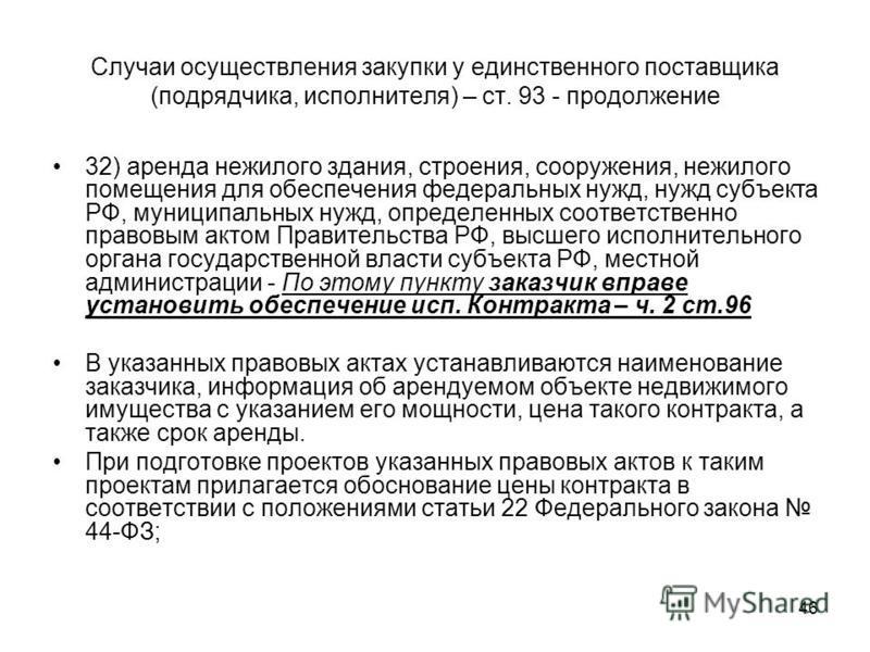 46 Случаи осуществления закупки у единственного поставщика (подрядчика, исполнителя) – ст. 93 - продолжение 32) аренда нежилого здания, строения, сооружения, нежилого помещения для обеспечения федеральных нужд, нужд субъекта РФ, муниципальных нужд, о