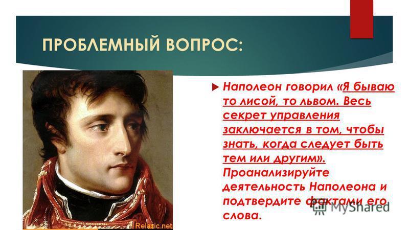 ПРОБЛЕМНЫЙ ВОПРОС: Наполеон говорил «Я бываю то лисой, то львом. Весь секрет управления заключается в том, чтобы знать, когда следует быть тем или другим». Проанализируйте деятельность Наполеона и подтвердите фактами его слова.