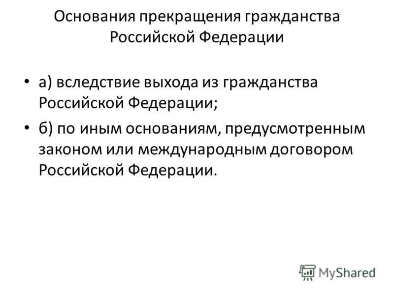 Основания прекращения гражданства Российской Федерации а) вследствие выхода из гражданства Российской Федерации; б) по иным основаниям, предусмотренным законом или международным договором Российской Федерации.