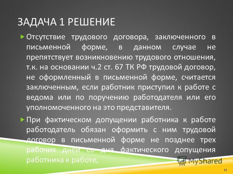 ЗАДАЧА 1 РЕШЕНИЕ Отсутствие трудового договора, заключенного в письменной форме, в данном случае не препятствует возникновению трудового отношения, т. к. на основании ч.2 ст. 67 ТК РФ трудовой договор, не оформленный в письменной форме, считается зак