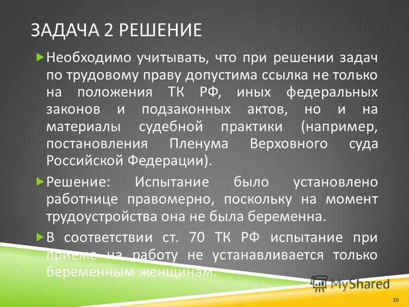 ЗАДАЧА 2 РЕШЕНИЕ Необходимо учитывать, что при решении задач по трудовому праву допустима ссылка не только на положения ТК РФ, иных федеральных законов и подзаконных актов, но и на материалы судебной практики ( например, постановления Пленума Верховн
