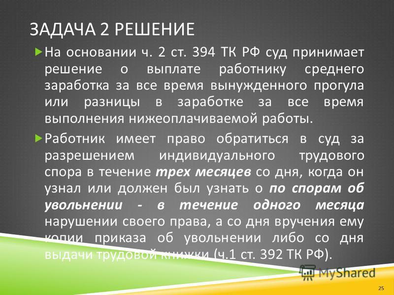 ЗАДАЧА 2 РЕШЕНИЕ На основании ч. 2 ст. 394 ТК РФ суд принимает решение о выплате работнику среднего заработка за все время вынужденного прогула или разницы в заработке за все время выполнения нижеоплачиваемой работы. Работник имеет право обратиться в