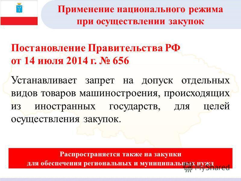 Постановление Правительства РФ от 14 июля 2014 г. 656 Устанавливает запрет на допуск отдельных видов товаров машиностроения, происходящих из иностранных государств, для целей осуществления закупок. Распространяется также на закупки для обеспечения ре