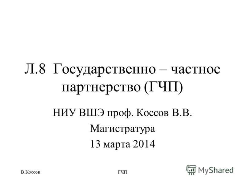 Л.8 Государственно – частное партнерство (ГЧП) НИУ ВШЭ проф. Коссов В.В. Магистратура 13 марта 2014 В.КоссовГЧП