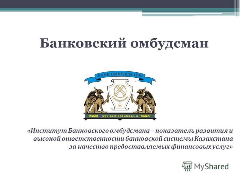 «Институт Банковского омбудсмена – показатель развития и высокой ответственности банковской системы Казахстана за качество предоставляемых финансовых услуг» Банковский омбудсмен