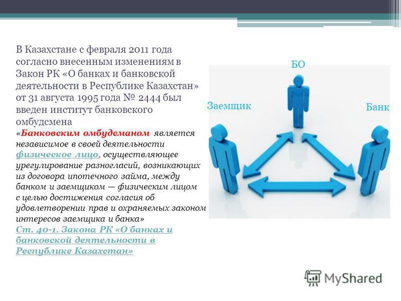 Заемщик Банк БО В Казахстане с февраля 2011 года согласно внесенным изменениям в Закон РК «О банках и банковской деятельности в Республике Казахстан» от 31 августа 1995 года 2444 был введен институт банковского омбудсмена «Банковским омбудсменом явля