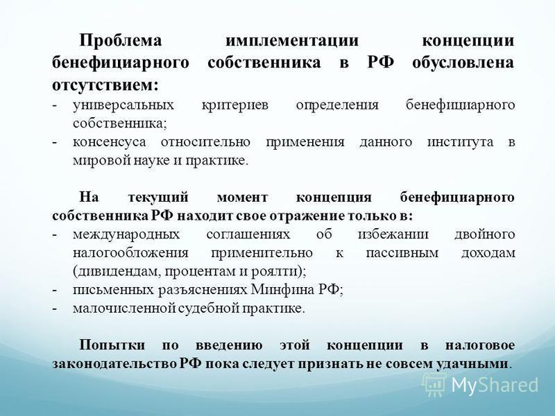 Проблема имплементации концепции бенефициарного собственника в РФ обусловлена отсутствием: -универсальных критериев определения бенефициарного собственника; -консенсуса относительно применения данного института в мировой науке и практике. На текущий